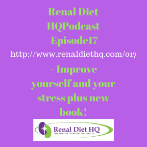Renal Diet Headquarters Podcast 017 – Improve Yourself And Your Stress Plus New Book!