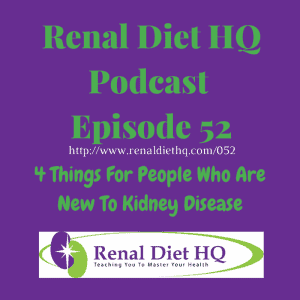 Renal Diet Headquarters Podcast 052 – 4 Things For People Who Are New To Kidney Disease