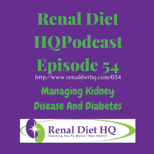 Renal Diet Headquarters Podcast 054 – Managing Kidney Disease And Diabetes